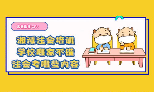湘潭注会培训学校哪家不错?注会考哪些内容?