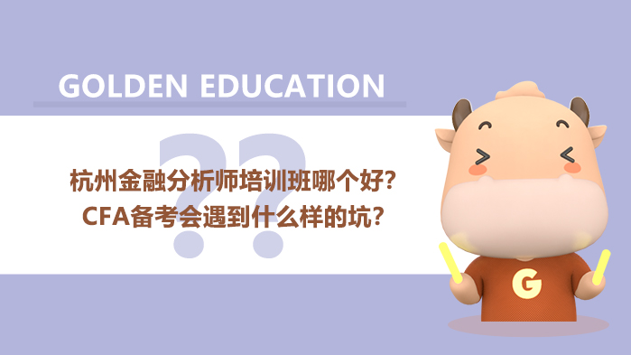 杭州金融分析师培训班哪个好?CFA备考会遇到什么样的坑?