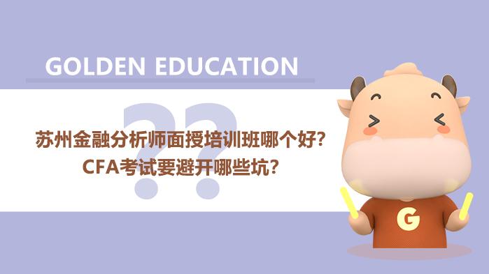苏州金融分析师面授培训班哪个好? CFA考试要避开哪些坑?