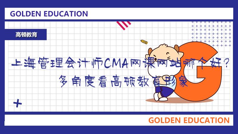 上海管理会计师CMA网课网站哪个好?多角度看高顿教育形象