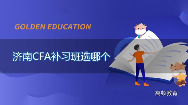 济南CFA补习班选哪个?济南高顿CFA补习班有哪些课程?