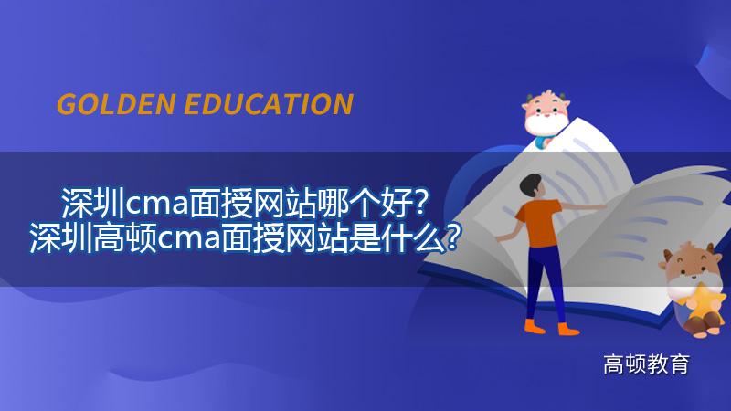 深圳cma面授网站哪个好?深圳高顿cma面授网站是什么?