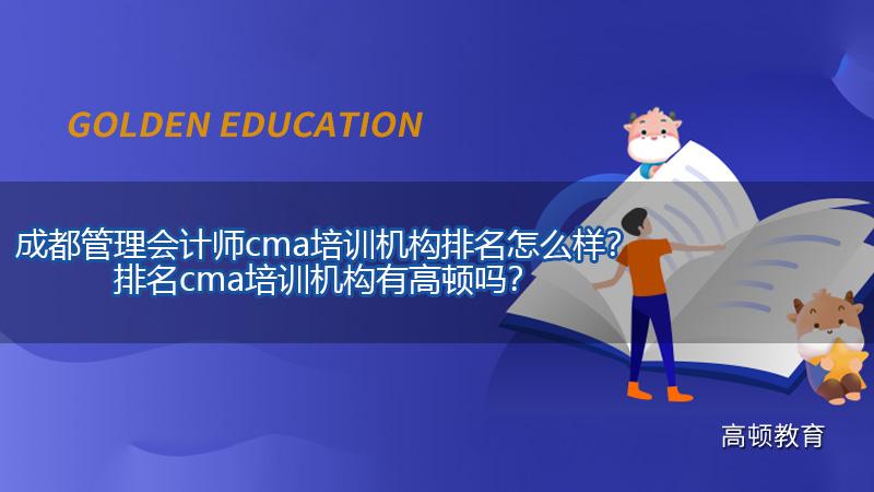 成都管理会计师cma培训机构排名怎么样?排名cma培训机构有高顿吗?