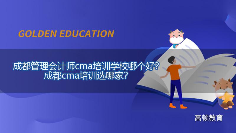 高顿教育:成都管理会计师cma培训学校哪个好?成都cma培训选哪家?