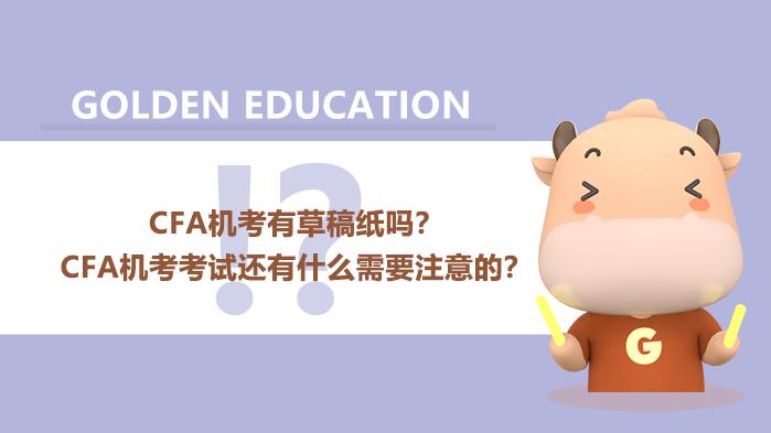 CFA2021机考有草稿纸吗?CFA机考考试还有什么需要注意的?