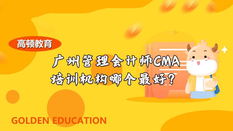 广州管理会计师CMA培训机构哪个最好?高顿教育怎么样?