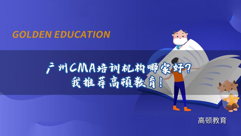 广州管理会计师CMA辅导哪家机构好?高顿CMA等你来!