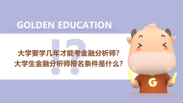大学要学几年才能考金融分析师?大学生金融分析师报名条件是什么?