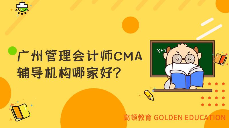 广州管理会计师CMA辅导机构哪家好?我推荐高顿教育CMA