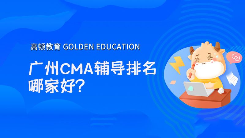 广州CMA辅导排名哪家好?高顿CMA值得信赖!