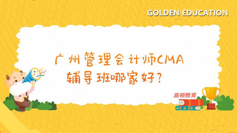 广州管理会计师CMA辅导班哪家好?高顿教育值得一试!