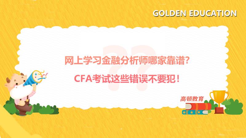 网上学习金融分析师哪家靠谱?CFA考试这些错误不要犯!