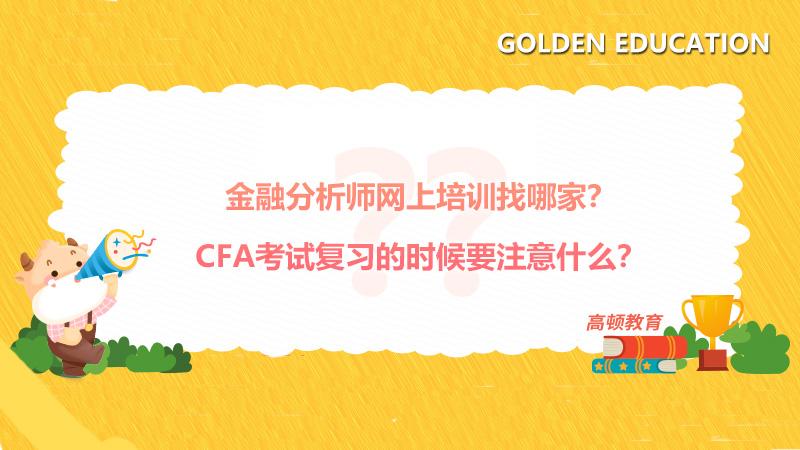 金融分析师网上培训找哪家?CFA考试复习的时候要注意什么?