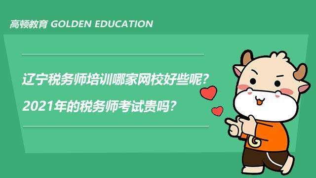 辽宁税务师培训哪家网校好些呢?2021年的税务师考试贵吗?