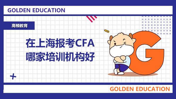 在上海报考CFA哪家培训机构好?高顿CFA怎么样?