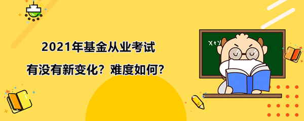 2021年基金从业考试有没有新变化?难度大吗??