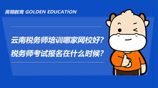 云南税务师培训哪家网校好?税务师考试报名在什么时候?