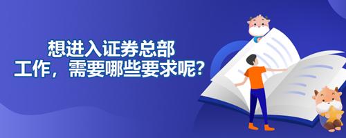 想进入证券总部工作,需要哪些要求呢?
