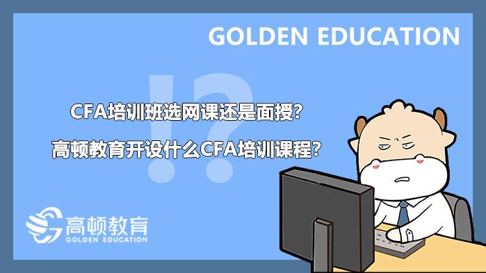 CFA培训班选网课还是面授?高顿教育开设什么CFA培训课程?