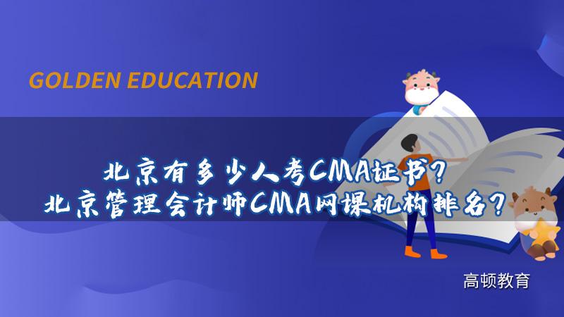 2021年北京有多少人考CMA证书?北京管理会计师CMA网课机构排名?