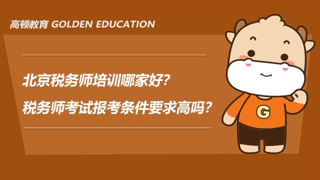 北京税务师培训哪家好?税务师考试报考条件要求高吗?