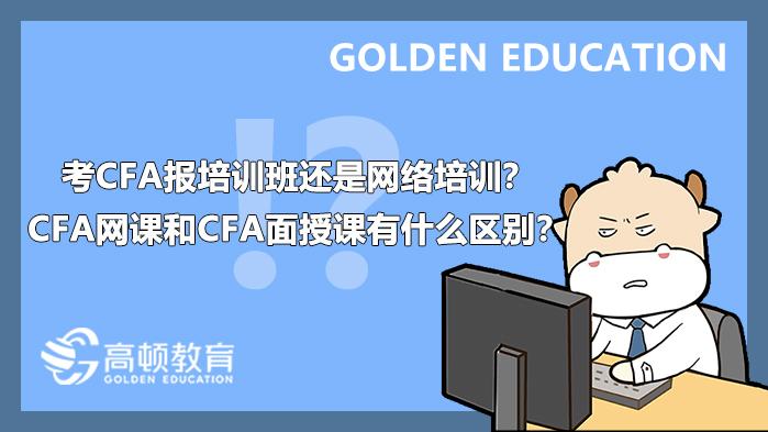 考CFA报培训班还是网络培训?CFA网课和CFA面授课有什么区别?