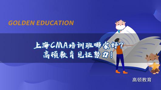 上海CMA培训班哪家好?高顿教育见证努力!