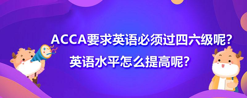 ACCA要求英语必须过四六级呢?英语水平怎么提高呢?