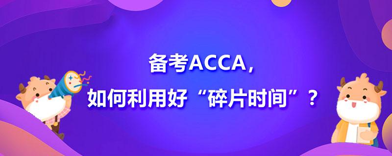 """备考ACCA,如何利用好""""碎片时间""""?"""