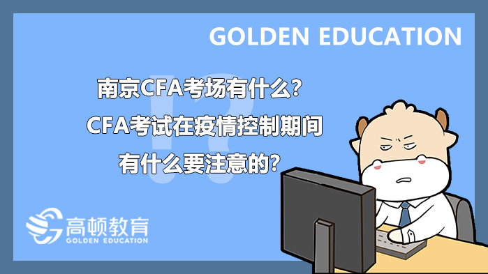 2021年5月南京CFA考场有什么?CFA考试在疫情控制期间有什么要注意的?