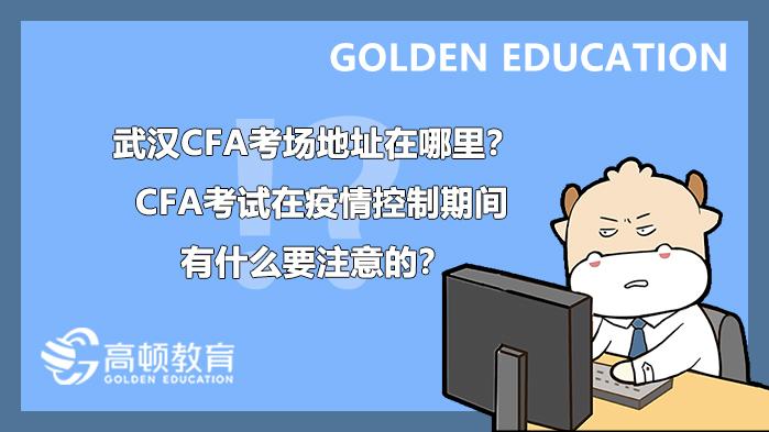 2021年5月武汉CFA考场地址在哪里?CFA考试在疫情控制期间有什么要注意的?