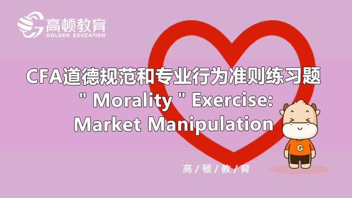 """Morality""Exercise:Market Manipulation CFA道德规范和专业行为准则练习题"