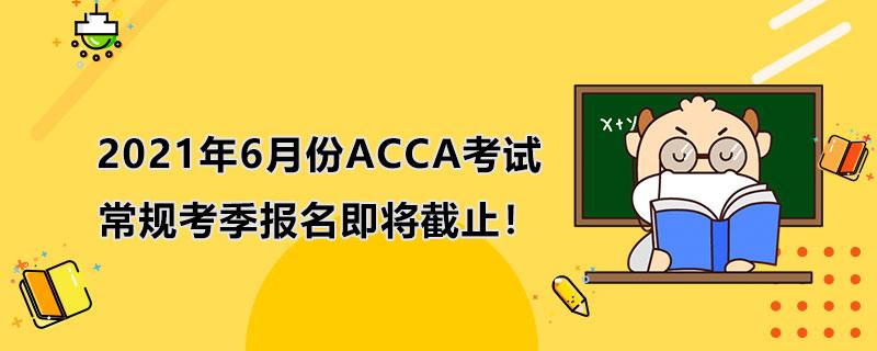 2021年6月份ACCA考试常规考季报名即将截止!抓紧啦!