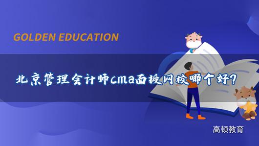北京管理会计师cma面授网校哪个好