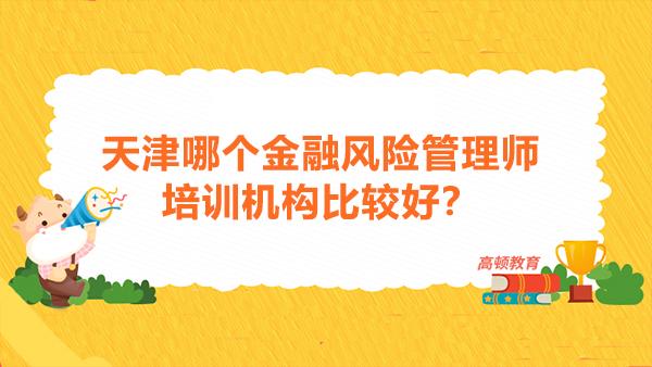 天津哪个金融风险管理师培训机构比较好?