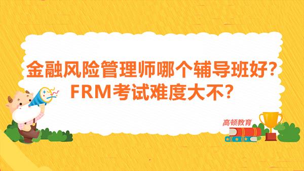 金融风险管理师哪个辅导班好?FRM考试难度大不?