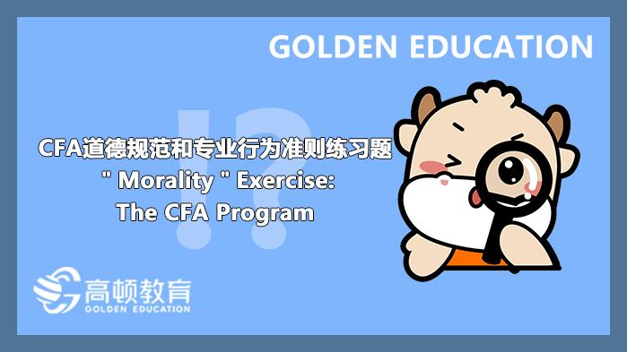 "CFA道德规范和专业行为准则练习题""Morality""Exercise:The CFA Program"
