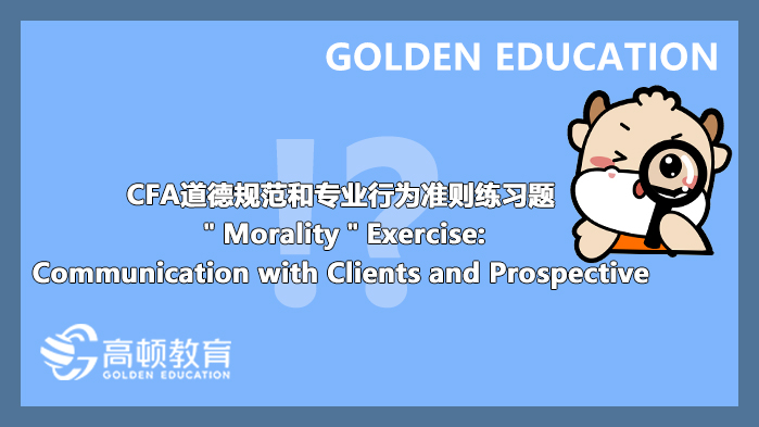 """CFA道德规范和专业行为准则练习题""""Morality""""Exercise:Communication with Clients and Pr..."""