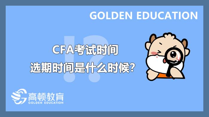 2021年8月CFA考试时间及选期时间是什么时候?