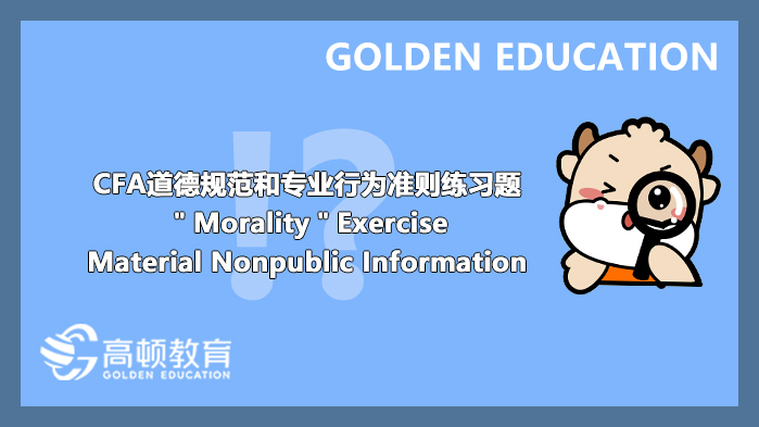 """CFA道德规范和专业行为准则练习题""""Morality""""Exercise:Material Nonpublic Information"""