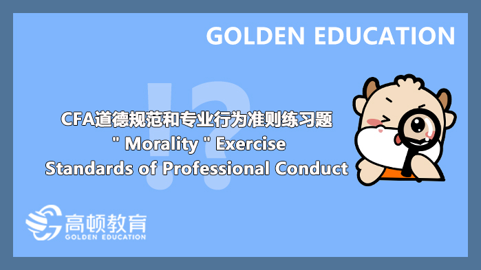 """CFA道德规范和专业行为准则练习题""""Morality""""Exercise:Standards of Professional Conduct..."""