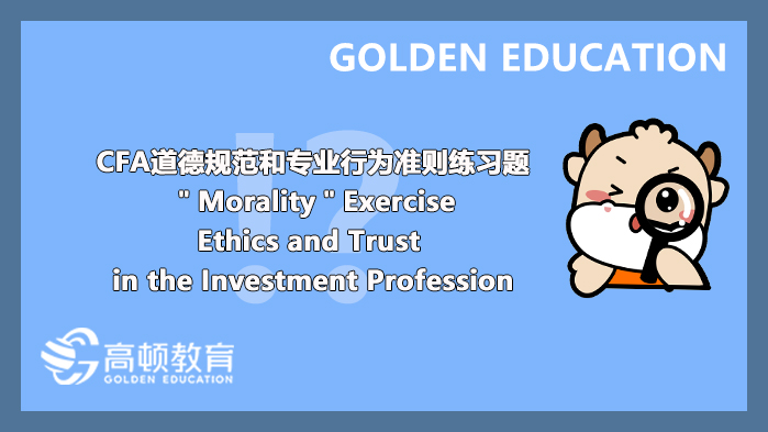 """CFA道德规范和专业行为准则练习题""""Morality""""Exercise:Ethics and Trust in the Investmen..."""