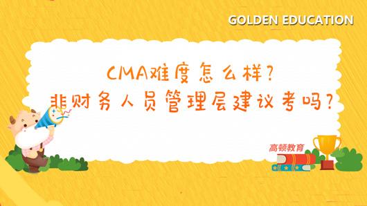 CMA难度怎么样?非财务人员管理层建议考吗?