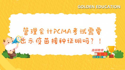 管理会计PCMA考试需要出示疫苗接种证明吗?!