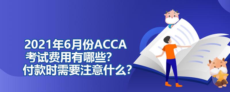 2021年6月份ACCA考试费用有哪些?付款时需要注意什么?