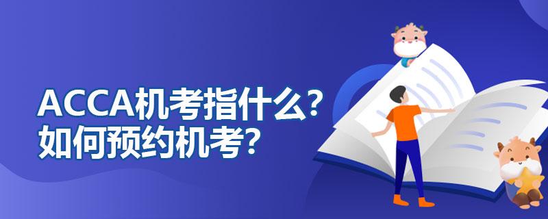 ACCA机考指什么?如何预约机考?