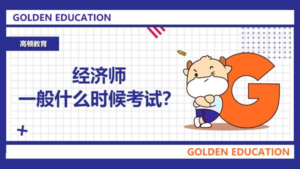 经济师一般什么时候考试?2021年的经济师考试在什么时候?