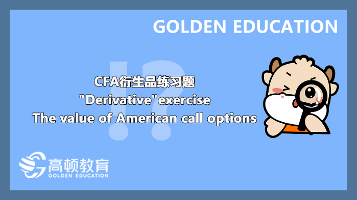 """CFA衍生品练习题""""Derivative""""exercise:The value of American call options"""