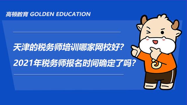 天津的税务师培训哪家网校好?2021年税务师报名时间确定了吗?