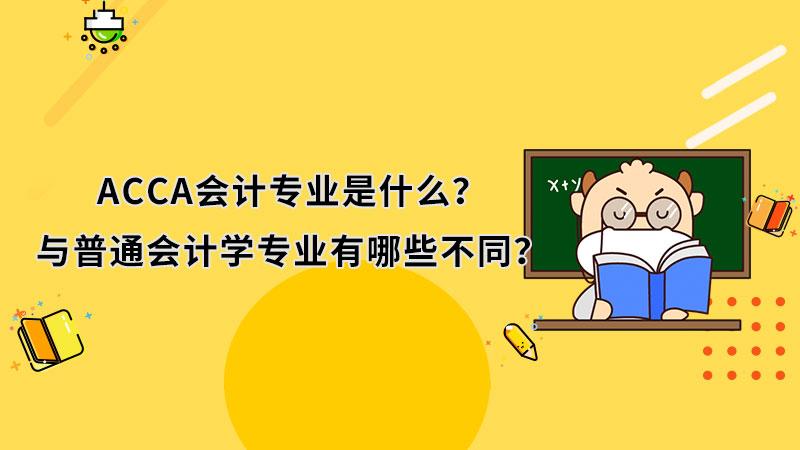 ACCA会计专业是什么?与普通会计学专业相比有哪些不同?